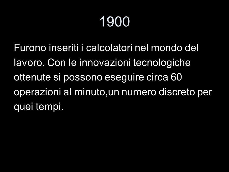 1900 Furono inseriti i calcolatori nel mondo del lavoro. Con le innovazioni tecnologiche ottenute si possono eseguire circa 60 operazioni al minuto,un