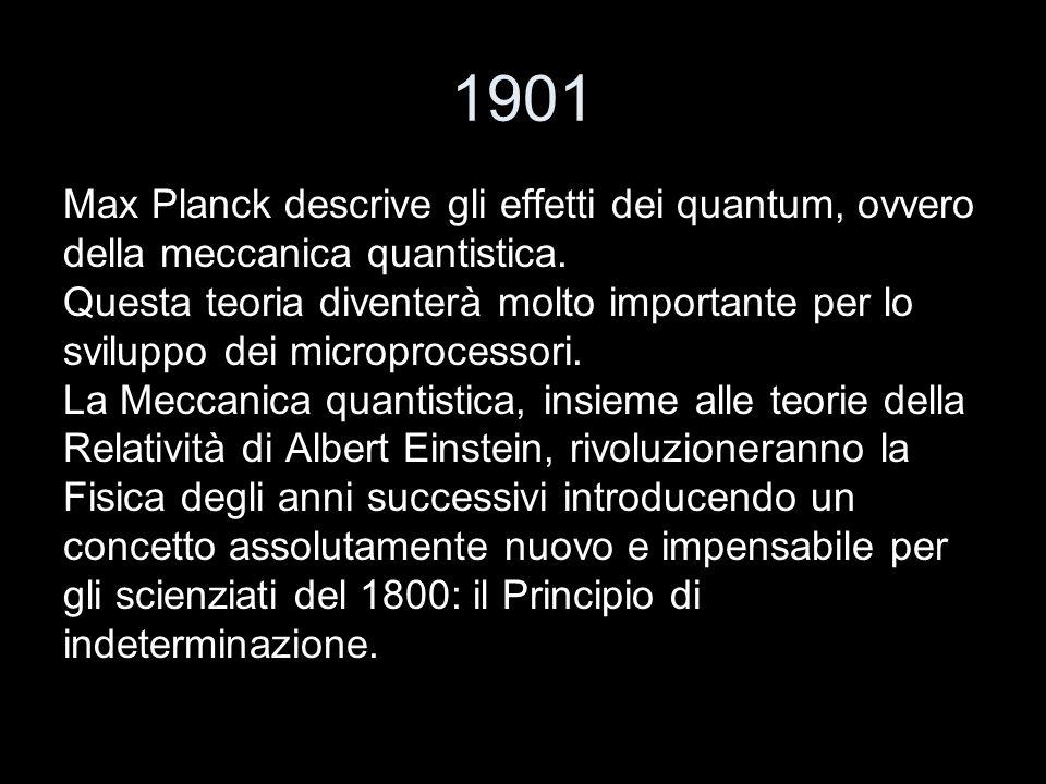 1901 Max Planck descrive gli effetti dei quantum, ovvero della meccanica quantistica. Questa teoria diventerà molto importante per lo sviluppo dei mic