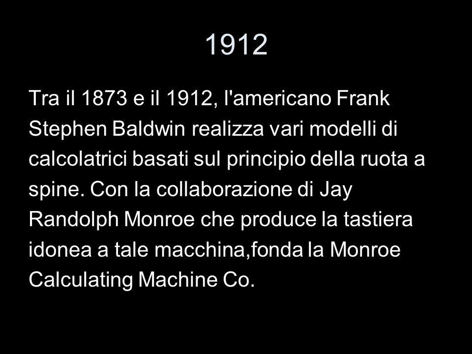 1912 Tra il 1873 e il 1912, l'americano Frank Stephen Baldwin realizza vari modelli di calcolatrici basati sul principio della ruota a spine. Con la c