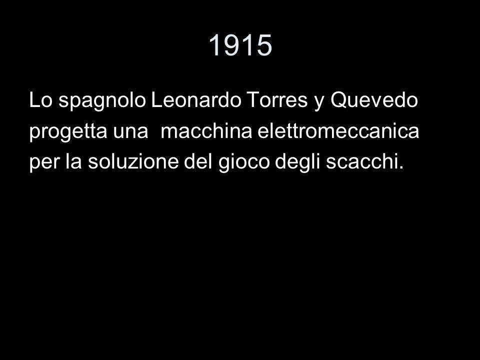 1915 Lo spagnolo Leonardo Torres y Quevedo progetta una macchina elettromeccanica per la soluzione del gioco degli scacchi.