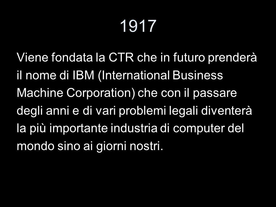 1917 Viene fondata la CTR che in futuro prenderà il nome di IBM (International Business Machine Corporation) che con il passare degli anni e di vari p