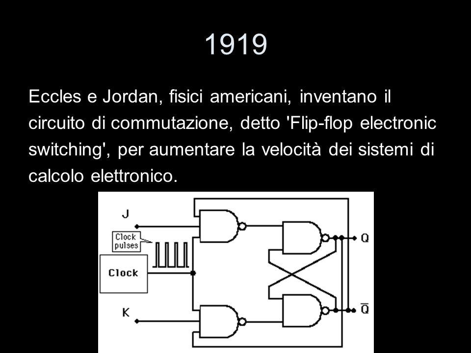1919 Eccles e Jordan, fisici americani, inventano il circuito di commutazione, detto 'Flip-flop electronic switching', per aumentare la velocità dei s