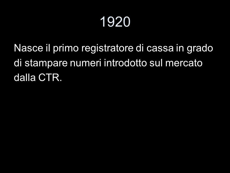 1920 Nasce il primo registratore di cassa in grado di stampare numeri introdotto sul mercato dalla CTR.
