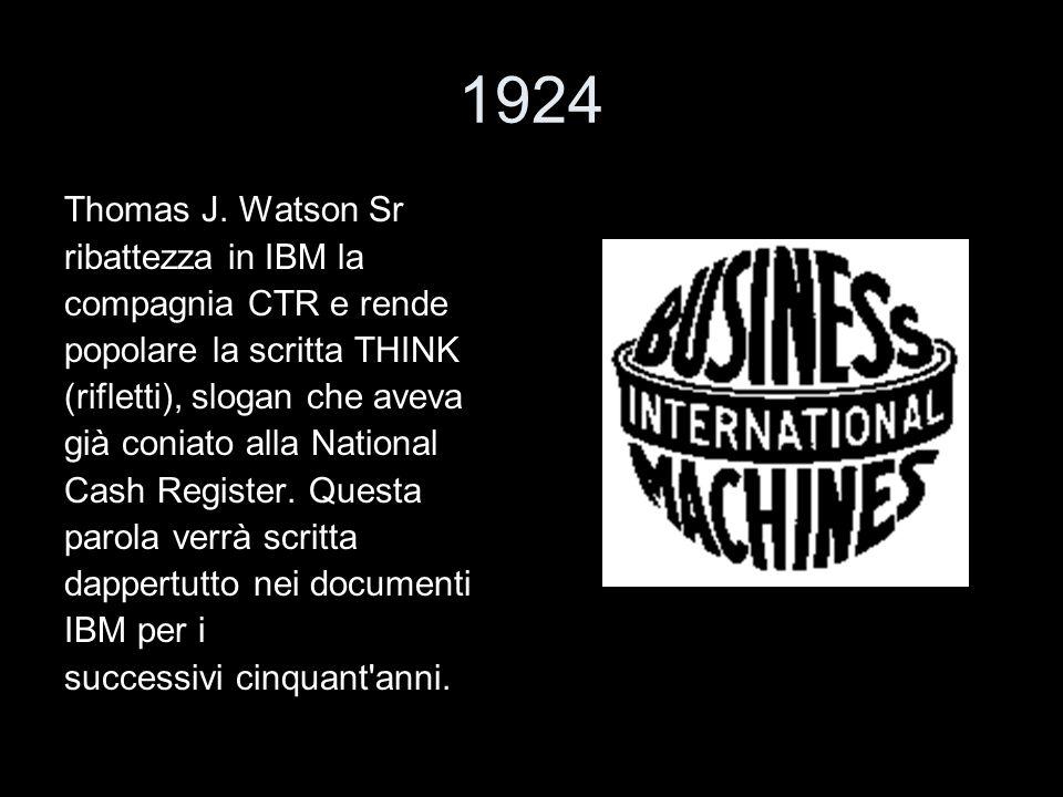 1924 Thomas J. Watson Sr ribattezza in IBM la compagnia CTR e rende popolare la scritta THINK (rifletti), slogan che aveva già coniato alla National C
