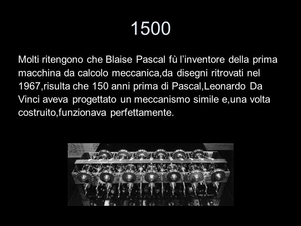 1500 Molti ritengono che Blaise Pascal fù linventore della prima macchina da calcolo meccanica,da disegni ritrovati nel 1967,risulta che 150 anni prim