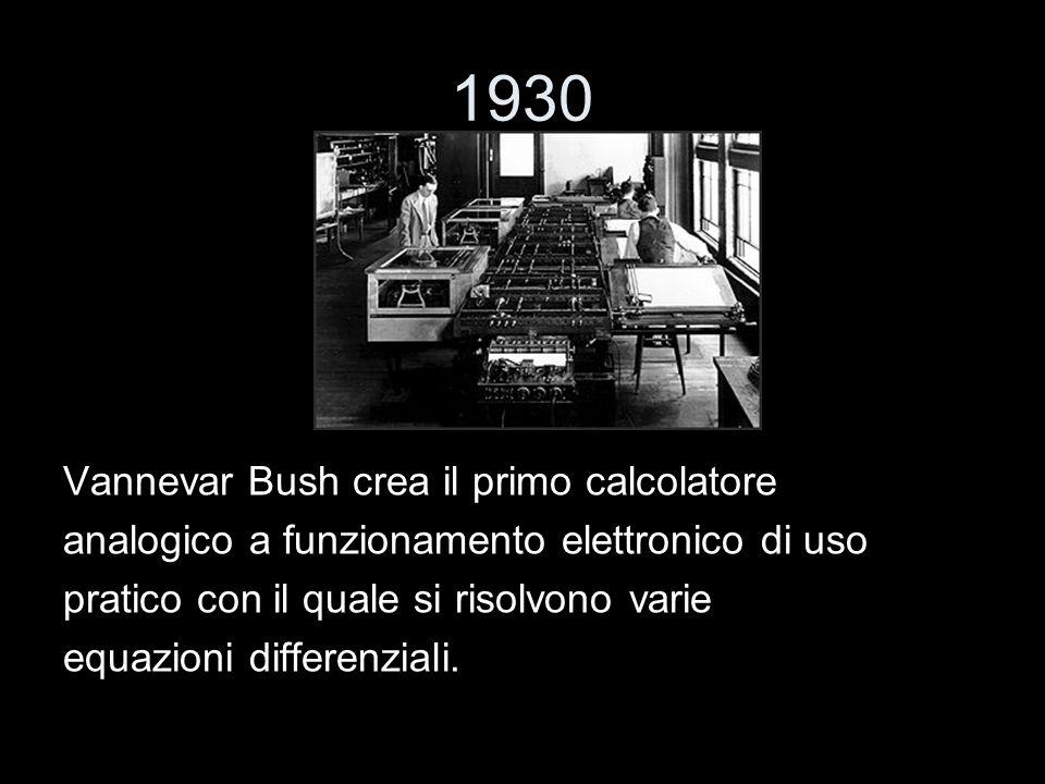 1930 Vannevar Bush crea il primo calcolatore analogico a funzionamento elettronico di uso pratico con il quale si risolvono varie equazioni differenzi