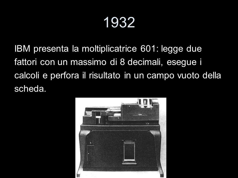 1932 IBM presenta la moltiplicatrice 601: legge due fattori con un massimo di 8 decimali, esegue i calcoli e perfora il risultato in un campo vuoto de