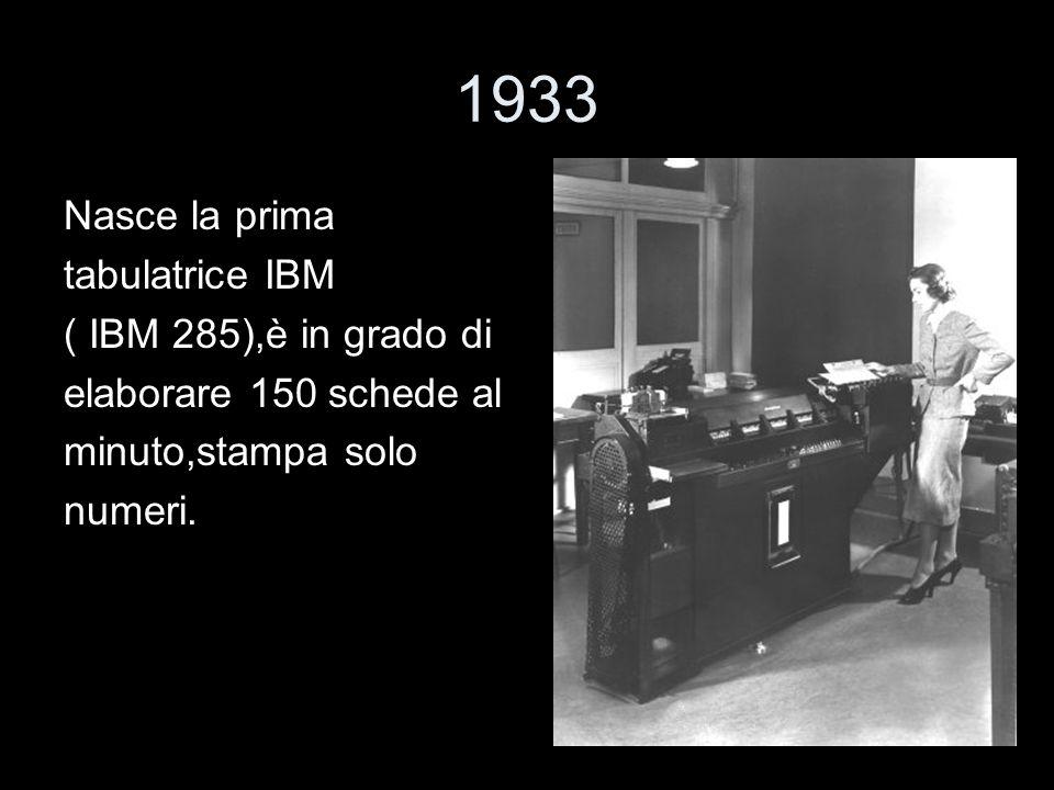 1933 Nasce la prima tabulatrice IBM ( IBM 285),è in grado di elaborare 150 schede al minuto,stampa solo numeri.