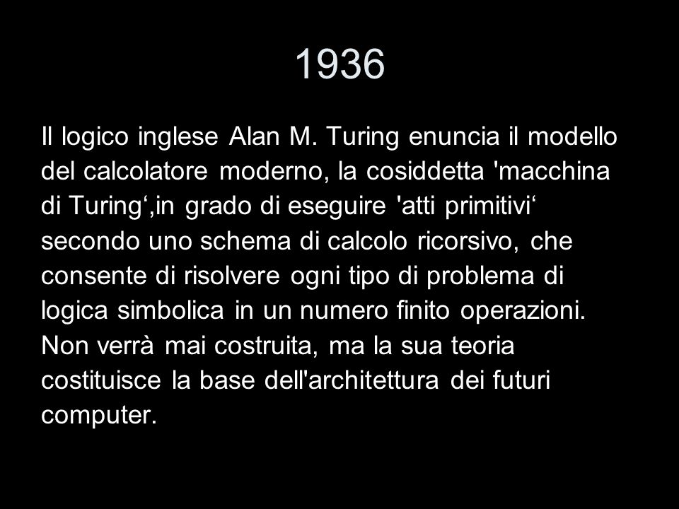 1936 Il logico inglese Alan M. Turing enuncia il modello del calcolatore moderno, la cosiddetta 'macchina di Turing,in grado di eseguire 'atti primiti