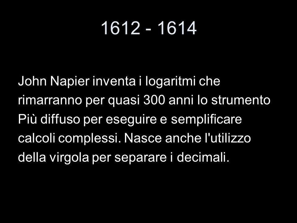1612 - 1614 John Napier inventa i logaritmi che rimarranno per quasi 300 anni lo strumento Più diffuso per eseguire e semplificare calcoli complessi.