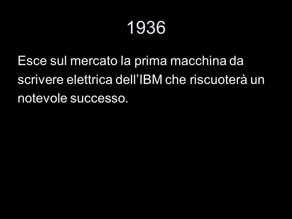 1936 Esce sul mercato la prima macchina da scrivere elettrica dellIBM che riscuoterà un notevole successo.