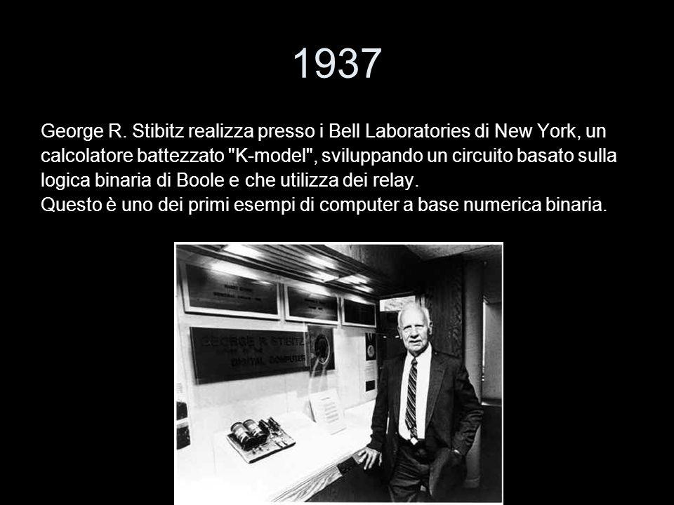 1937 George R. Stibitz realizza presso i Bell Laboratories di New York, un calcolatore battezzato