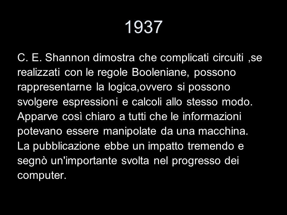 1937 C. E. Shannon dimostra che complicati circuiti,se realizzati con le regole Booleniane, possono rappresentarne la logica,ovvero si possono svolger