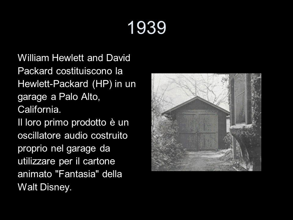 1939 William Hewlett and David Packard costituiscono la Hewlett-Packard (HP) in un garage a Palo Alto, California. Il loro primo prodotto è un oscilla