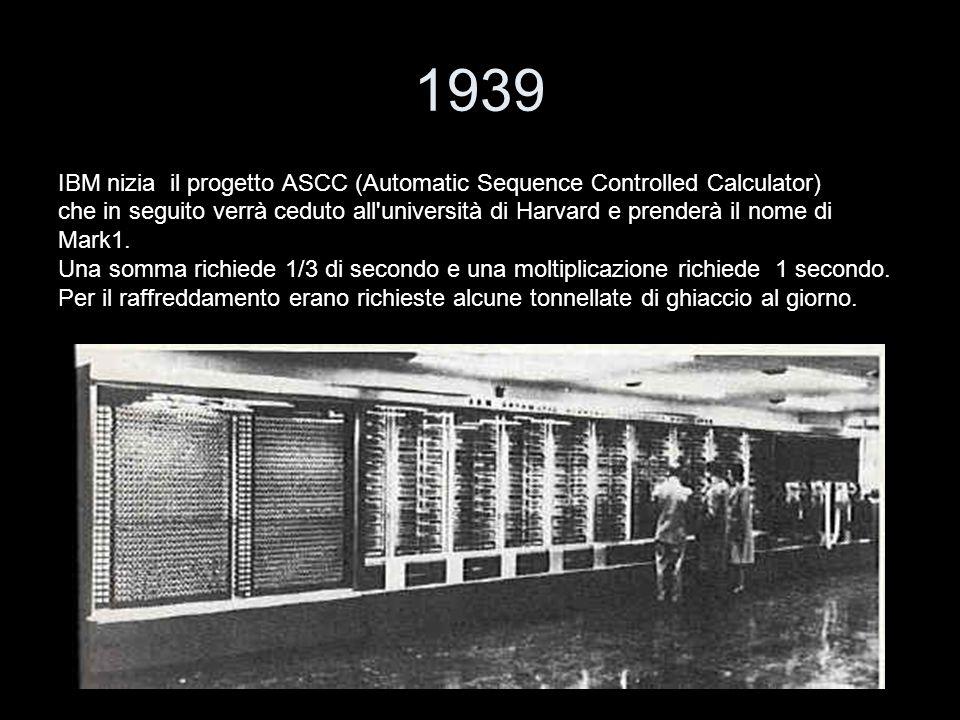 1939 IBM nizia il progetto ASCC (Automatic Sequence Controlled Calculator) che in seguito verrà ceduto all'università di Harvard e prenderà il nome di