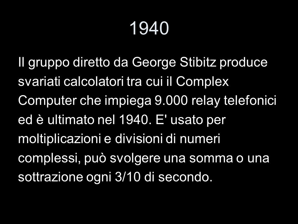 1940 Il gruppo diretto da George Stibitz produce svariati calcolatori tra cui il Complex Computer che impiega 9.000 relay telefonici ed è ultimato nel
