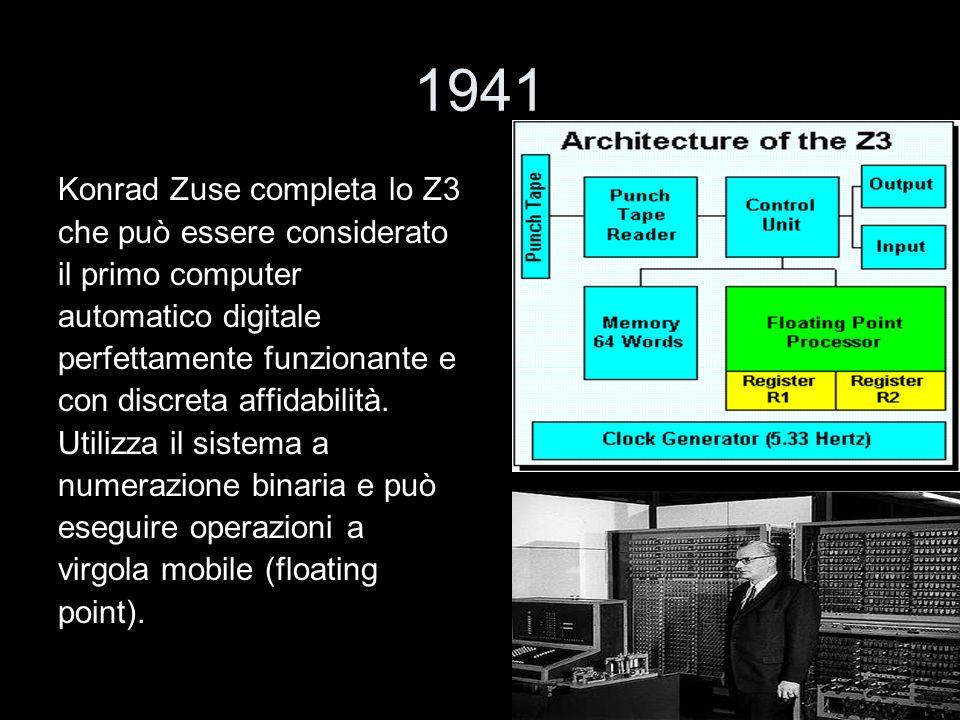 1941 Konrad Zuse completa lo Z3 che può essere considerato il primo computer automatico digitale perfettamente funzionante e con discreta affidabilità