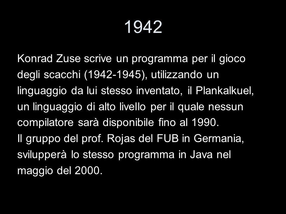 1942 Konrad Zuse scrive un programma per il gioco degli scacchi (1942-1945), utilizzando un linguaggio da lui stesso inventato, il Plankalkuel, un lin