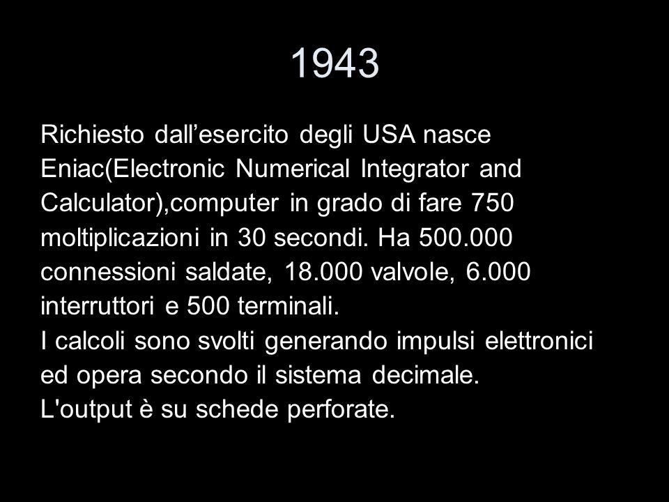 1943 Richiesto dallesercito degli USA nasce Eniac(Electronic Numerical Integrator and Calculator),computer in grado di fare 750 moltiplicazioni in 30