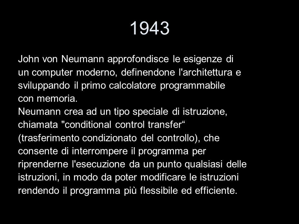 1943 John von Neumann approfondisce le esigenze di un computer moderno, definendone l'architettura e sviluppando il primo calcolatore programmabile co