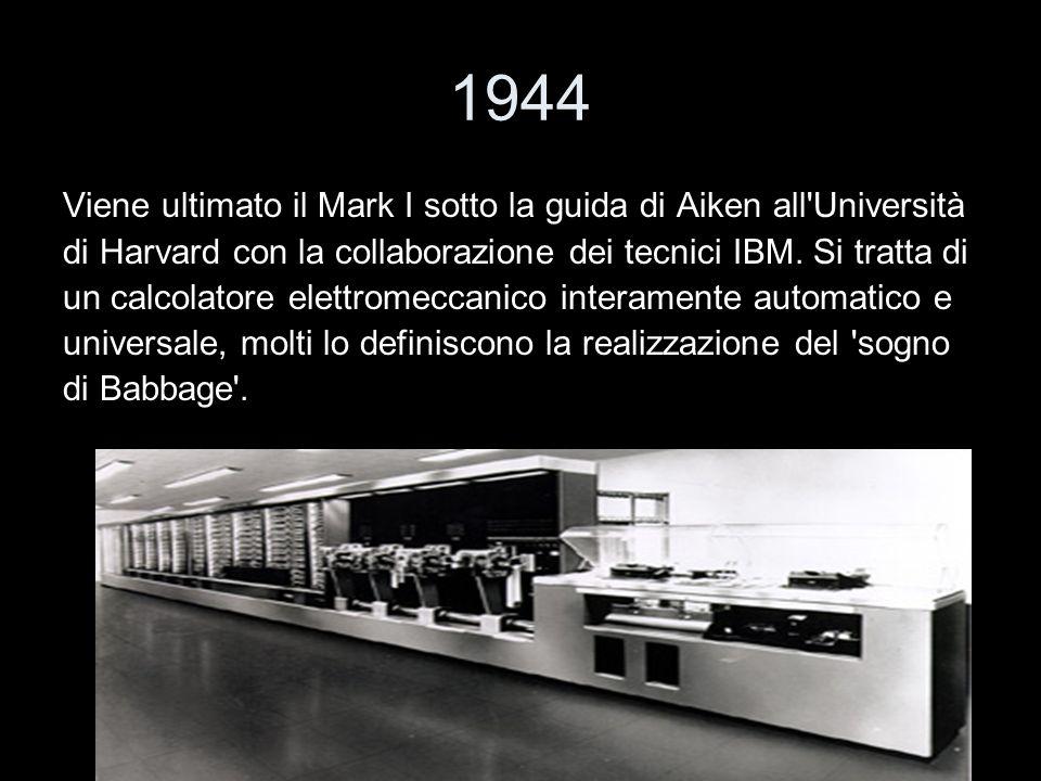 1944 Viene ultimato il Mark I sotto la guida di Aiken all'Università di Harvard con la collaborazione dei tecnici IBM. Si tratta di un calcolatore ele