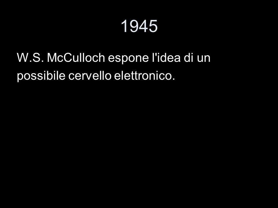 1945 W.S. McCulloch espone l'idea di un possibile cervello elettronico.