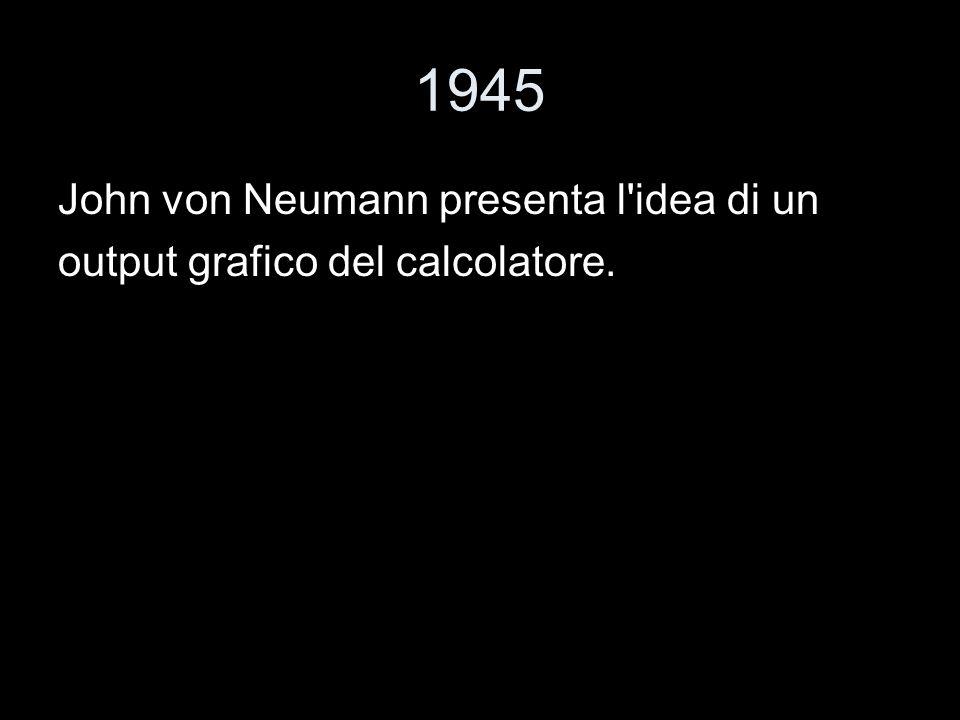 1945 John von Neumann presenta l'idea di un output grafico del calcolatore.
