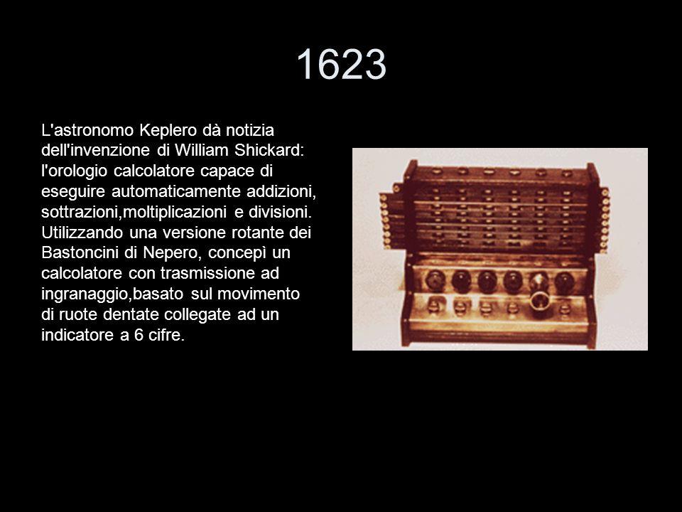 1623 L'astronomo Keplero dà notizia dell'invenzione di William Shickard: l'orologio calcolatore capace di eseguire automaticamente addizioni, sottrazi