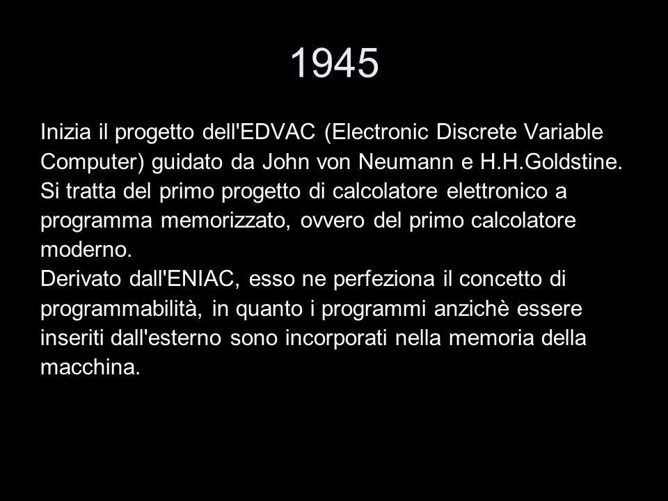 1945 Inizia il progetto dell'EDVAC (Electronic Discrete Variable Computer) guidato da John von Neumann e H.H.Goldstine. Si tratta del primo progetto d