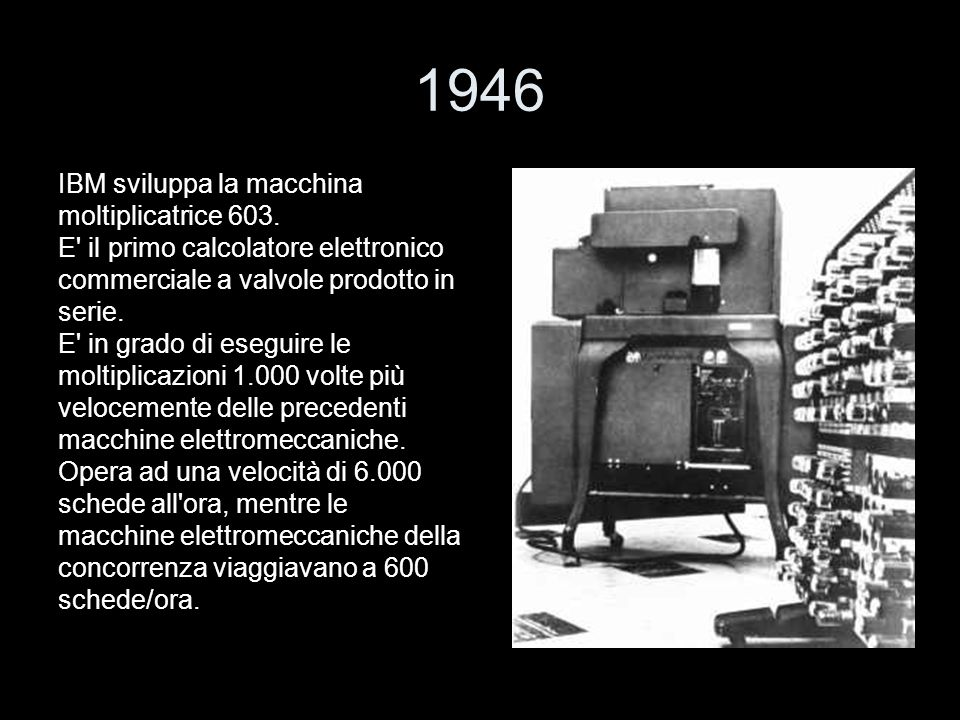 1946 IBM sviluppa la macchina moltiplicatrice 603. E' il primo calcolatore elettronico commerciale a valvole prodotto in serie. E' in grado di eseguir