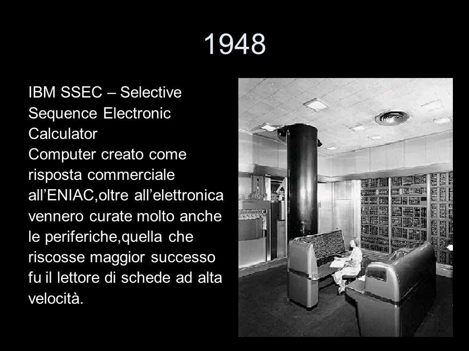 1948 IBM SSEC – Selective Sequence Electronic Calculator Computer creato come risposta commerciale allENIAC,oltre allelettronica vennero curate molto