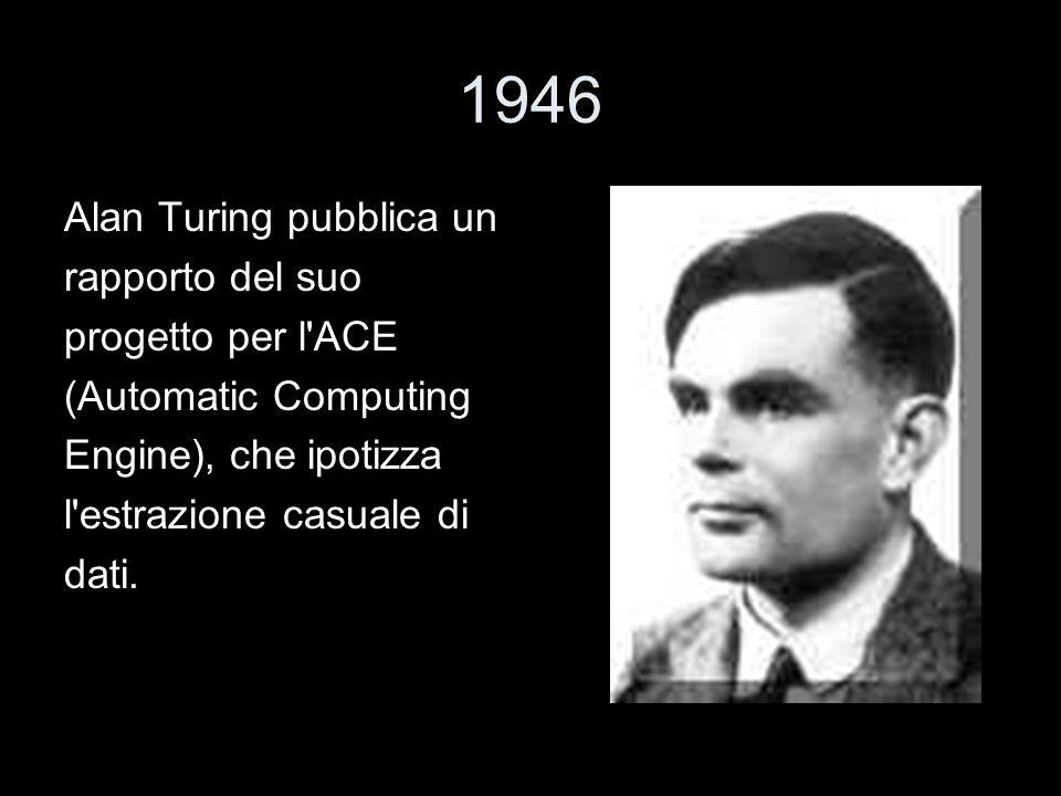 1946 Alan Turing pubblica un rapporto del suo progetto per l'ACE (Automatic Computing Engine), che ipotizza l'estrazione casuale di dati.