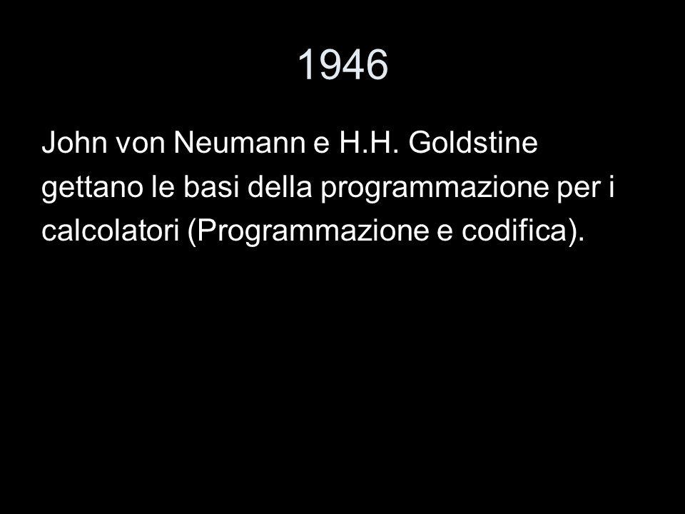1946 John von Neumann e H.H. Goldstine gettano le basi della programmazione per i calcolatori (Programmazione e codifica).