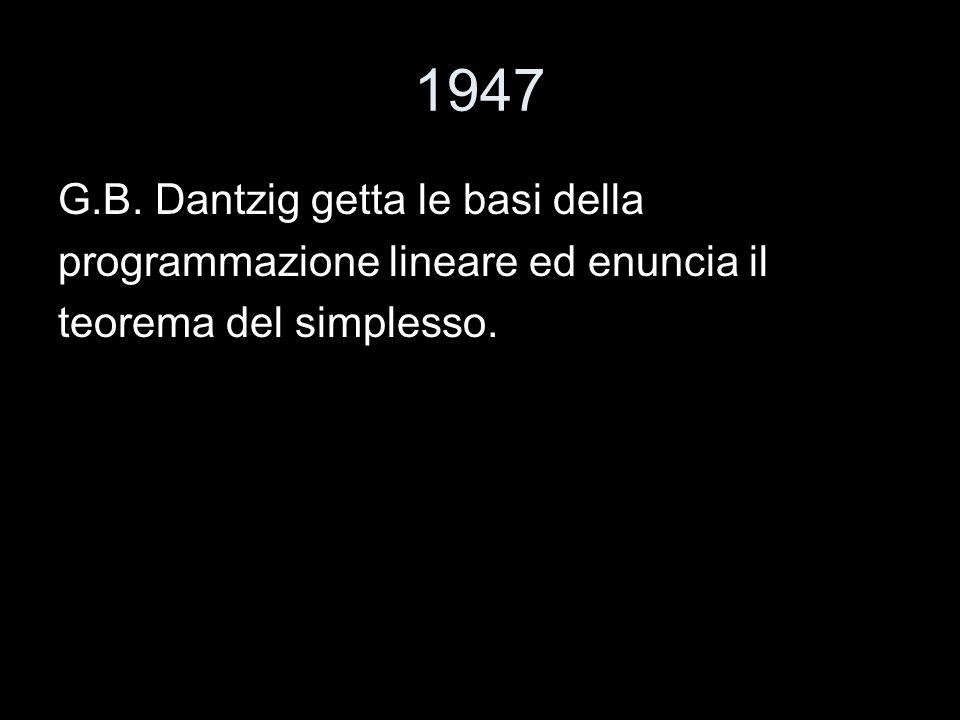 1947 G.B. Dantzig getta le basi della programmazione lineare ed enuncia il teorema del simplesso.