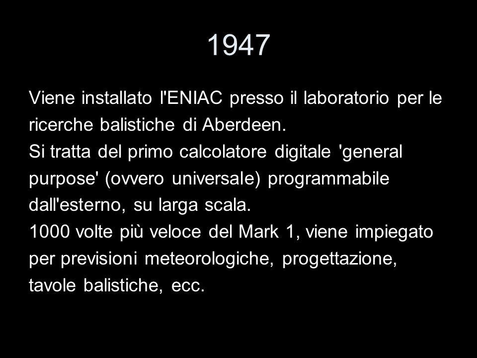 1947 Viene installato l'ENIAC presso il laboratorio per le ricerche balistiche di Aberdeen. Si tratta del primo calcolatore digitale 'general purpose'
