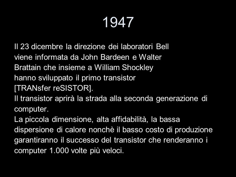 1947 Il 23 dicembre la direzione dei laboratori Bell viene informata da John Bardeen e Walter Brattain che insieme a William Shockley hanno sviluppato