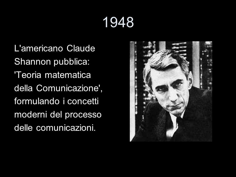 1948 L'americano Claude Shannon pubblica: 'Teoria matematica della Comunicazione', formulando i concetti moderni del processo delle comunicazioni.