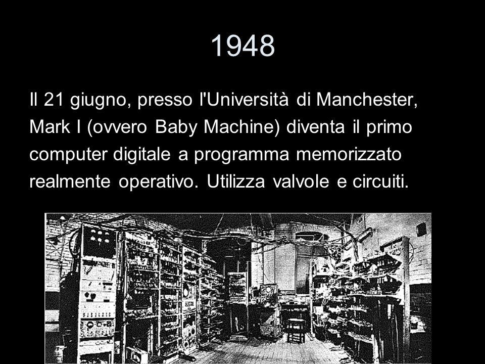 1948 Il 21 giugno, presso l'Università di Manchester, Mark I (ovvero Baby Machine) diventa il primo computer digitale a programma memorizzato realment