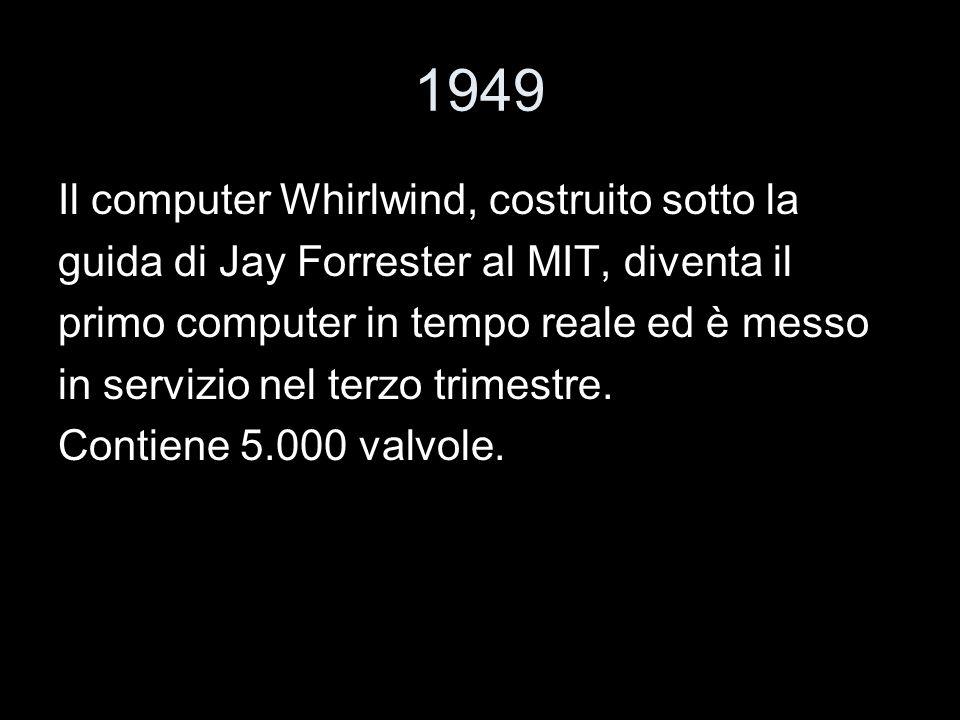1949 Il computer Whirlwind, costruito sotto la guida di Jay Forrester al MIT, diventa il primo computer in tempo reale ed è messo in servizio nel terz