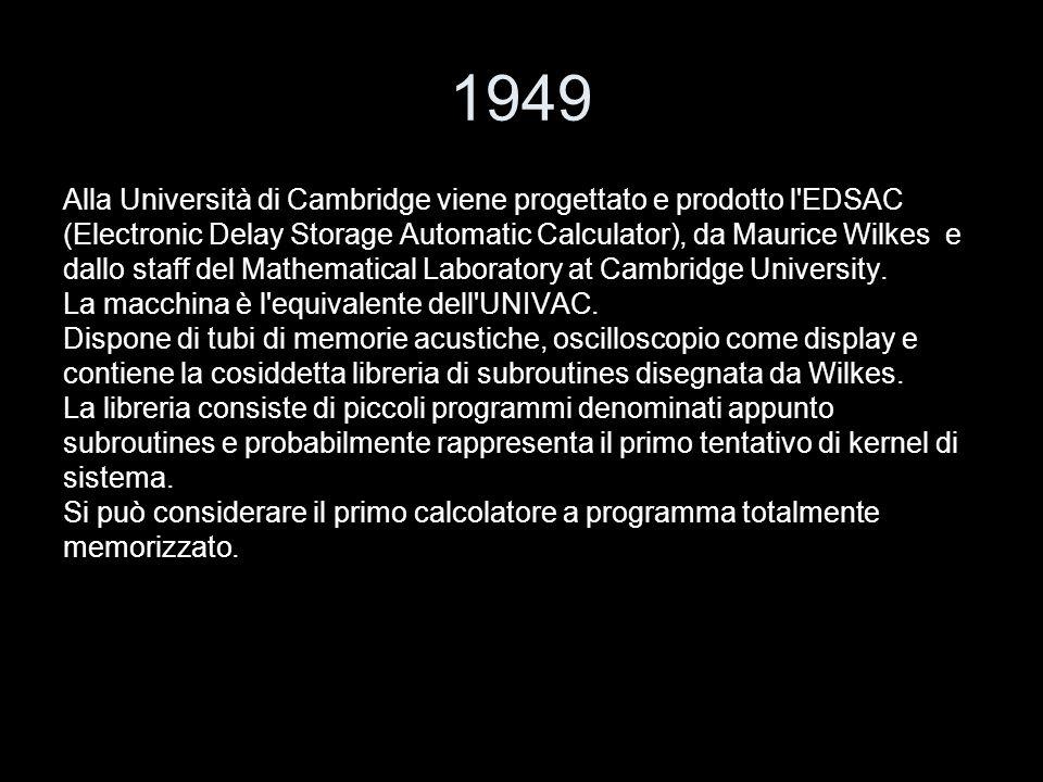 1949 Alla Università di Cambridge viene progettato e prodotto l'EDSAC (Electronic Delay Storage Automatic Calculator), da Maurice Wilkes e dallo staff