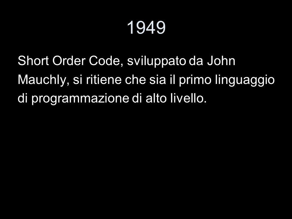 1949 Short Order Code, sviluppato da John Mauchly, si ritiene che sia il primo linguaggio di programmazione di alto livello.