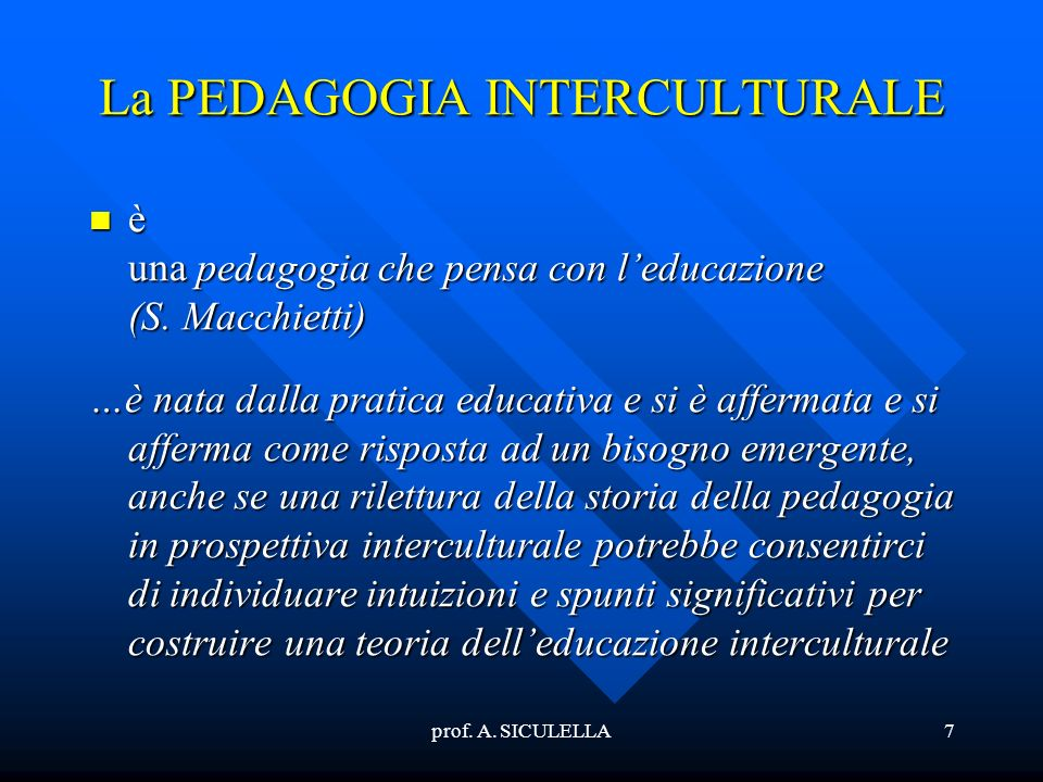 prof. A. SICULELLA7 La PEDAGOGIA INTERCULTURALE è una pedagogia che pensa con leducazione (S.