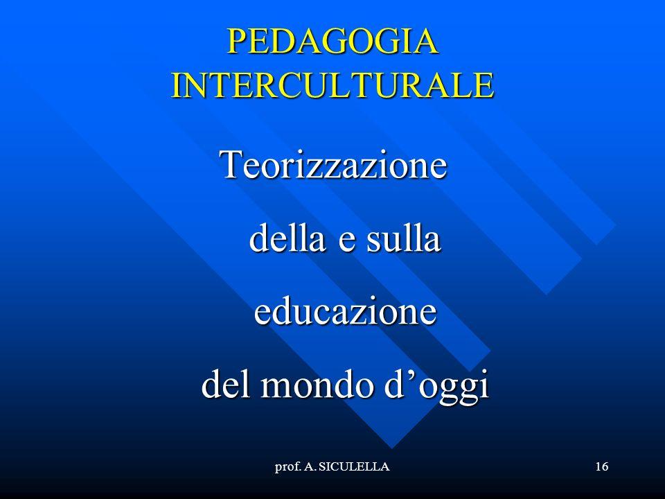 prof. A. SICULELLA16 PEDAGOGIA INTERCULTURALE Teorizzazione della e sulla educazione del mondo doggi