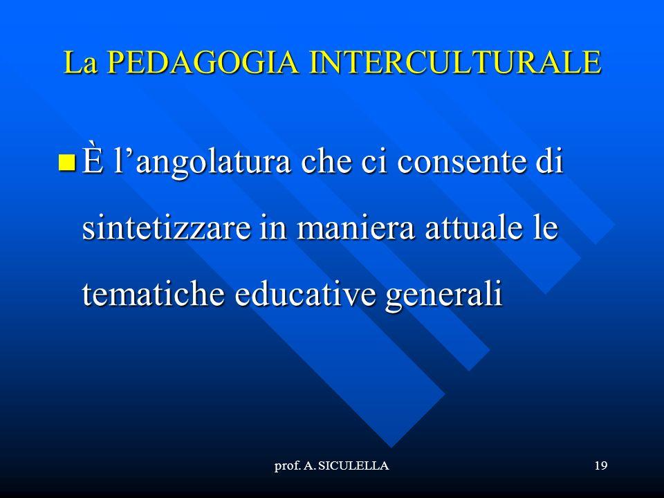 prof. A. SICULELLA19 La PEDAGOGIA INTERCULTURALE Èlangolatura che ci consente di sintetizzare in maniera attuale le tematiche educative generali