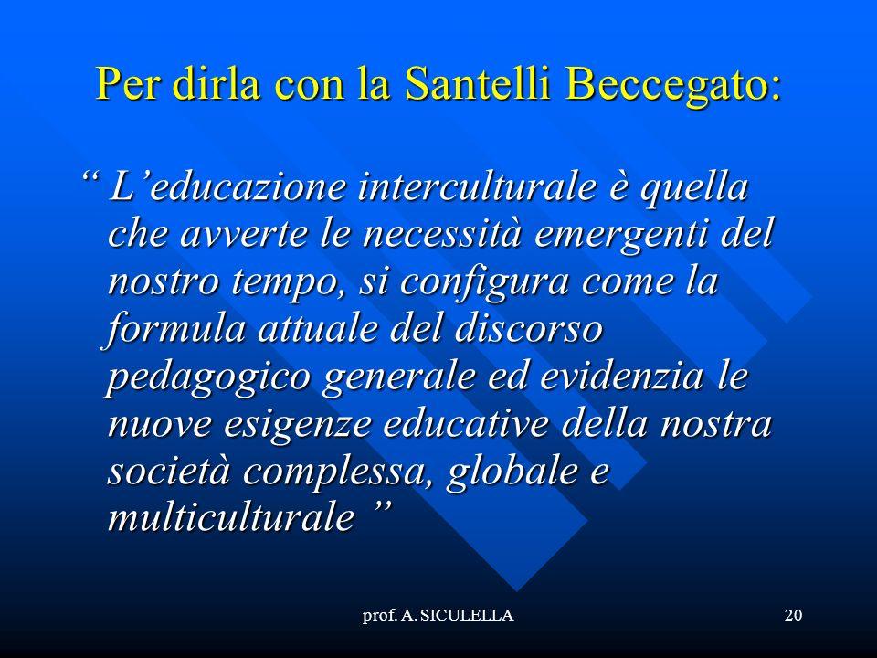 prof. A. SICULELLA20 Per dirla con la Santelli Beccegato: Leducazione interculturale è quella che avverte le necessità emergenti del nostro tempo, si