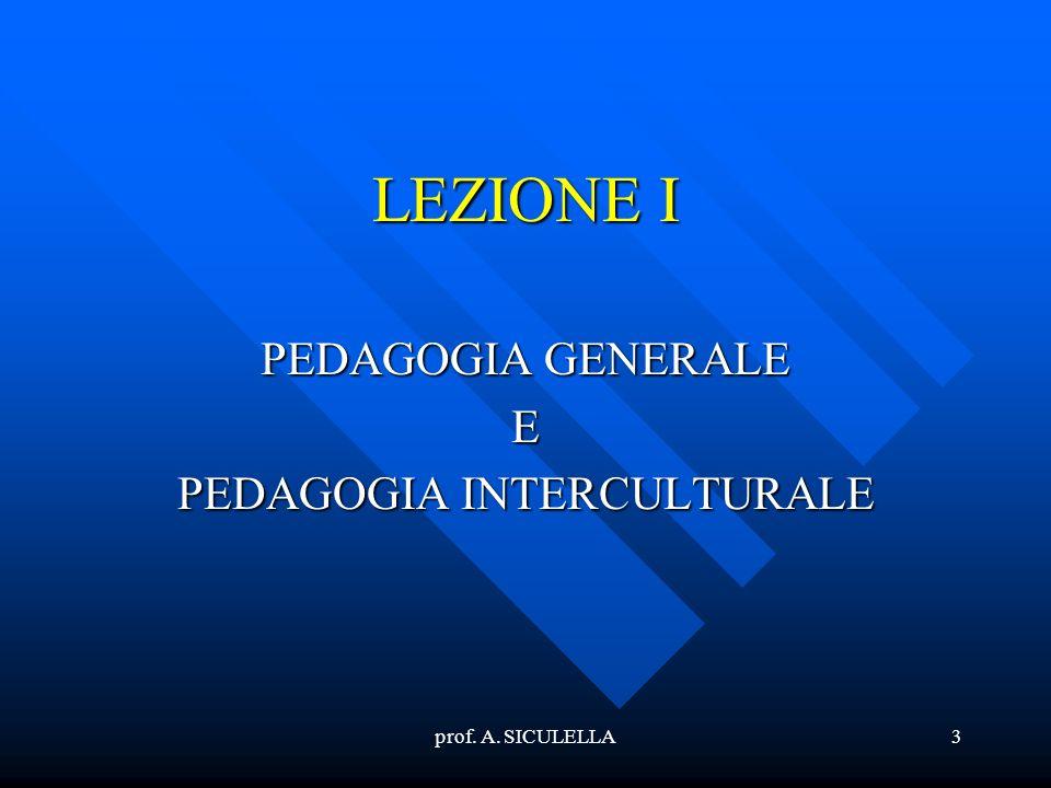 prof. A. SICULELLA3 LEZIONE I PEDAGOGIA GENERALE E PEDAGOGIA INTERCULTURALE