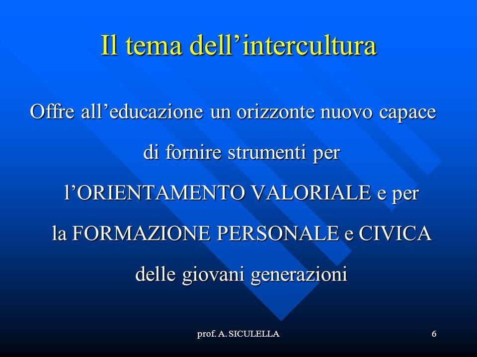 prof. A. SICULELLA6 Il tema dellintercultura Offre alleducazione un orizzonte nuovo capace di fornire strumenti per lORIENTAMENTO VALORIALE e per la F