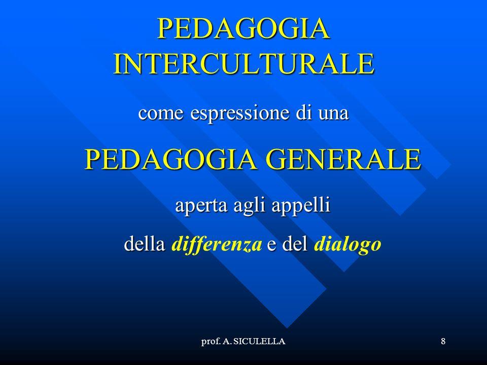 prof. A. SICULELLA8 PEDAGOGIA INTERCULTURALE come espressione di una PEDAGOGIA GENERALE aperta agli appelli della differenza e del dialogo