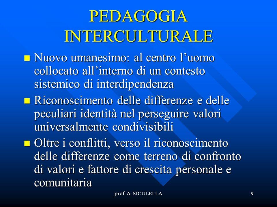 prof. A. SICULELLA9 PEDAGOGIA INTERCULTURALE Nuovo Nuovo umanesimo: al centro luomo collocato allinterno di un contesto sistemico di interdipendenza R