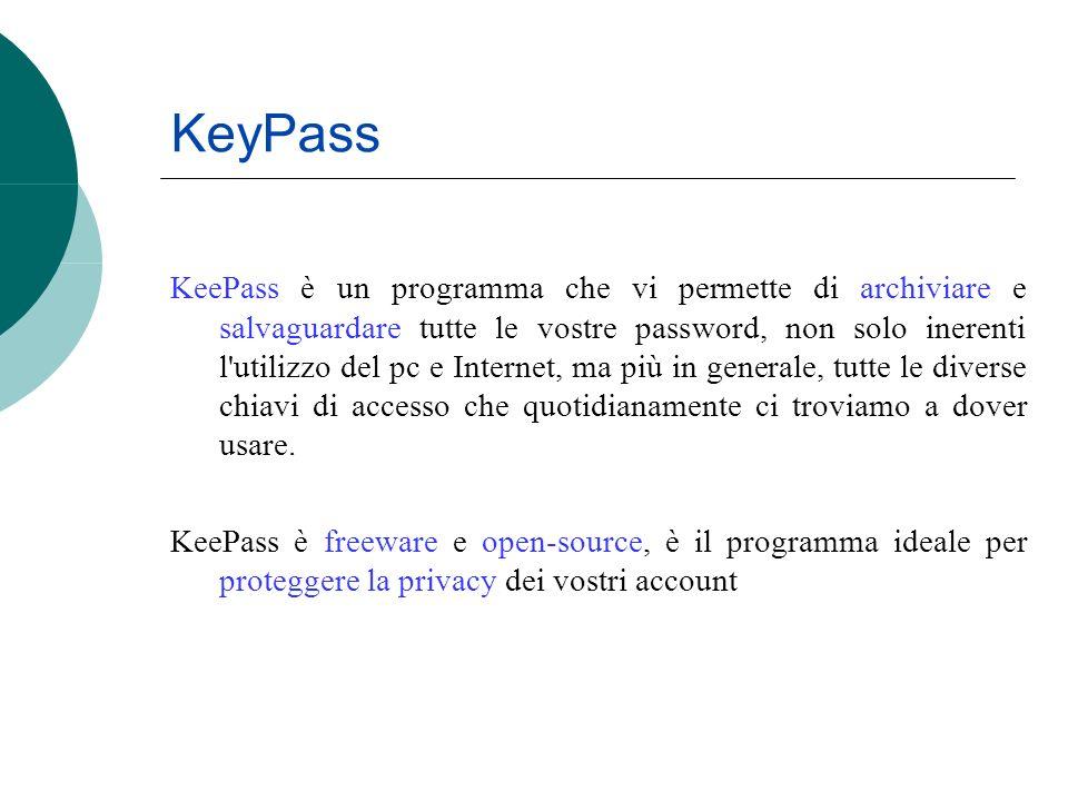 KeyPass KeePass è un programma che vi permette di archiviare e salvaguardare tutte le vostre password, non solo inerenti l utilizzo del pc e Internet, ma più in generale, tutte le diverse chiavi di accesso che quotidianamente ci troviamo a dover usare.